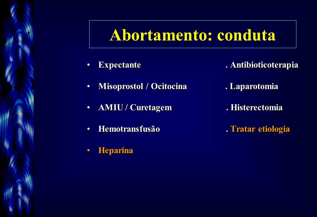 Abortamento: conduta Expectante. Antibioticoterapia Misoprostol / Ocitocina. Laparotomia AMIU / Curetagem. Histerectomia Hemotransfusão. Tratar etiolo