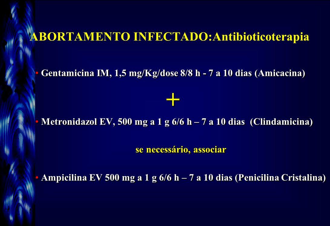 ABORTAMENTO INFECTADO:Antibioticoterapia Gentamicina IM, 1,5 mg/Kg/dose 8/8 h - 7 a 10 dias (Amicacina) + Metronidazol EV, 500 mg a 1 g 6/6 h – 7 a 10