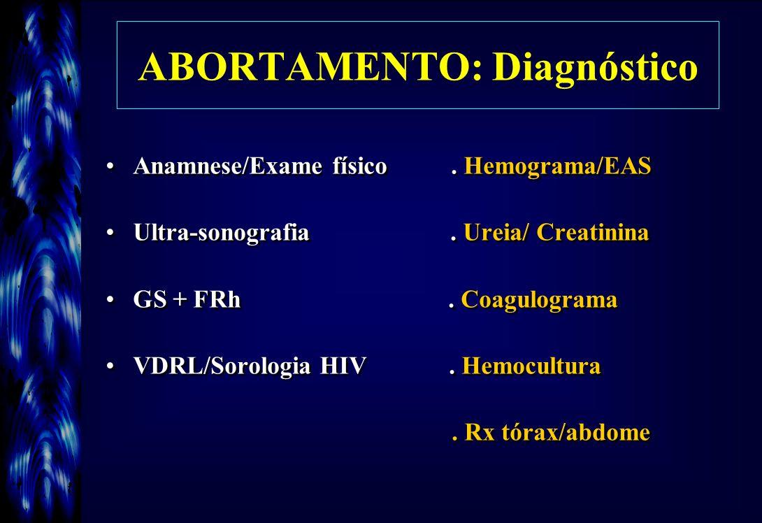 ABORTAMENTO: Diagnóstico Anamnese/Exame físico. Hemograma/EAS Ultra-sonografia. Ureia/ Creatinina GS + FRh. Coagulograma VDRL/Sorologia HIV. Hemocultu