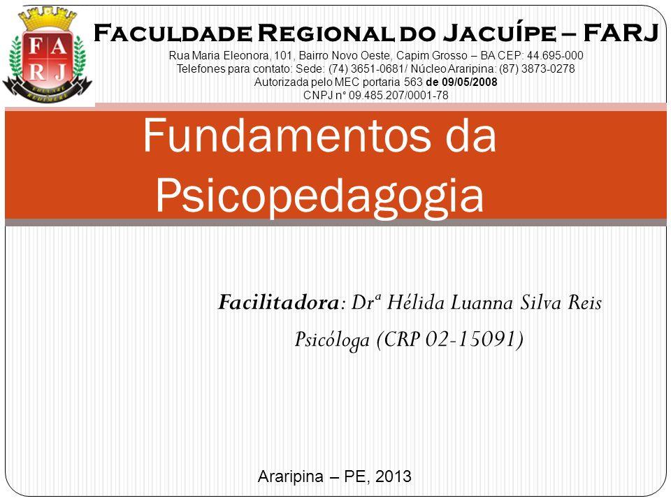 Facilitadora: Drª Hélida Luanna Silva Reis Psicóloga (CRP 02-15091) Fundamentos da Psicopedagogia Faculdade Regional do Jacu í pe – FARJ Rua Maria Ele