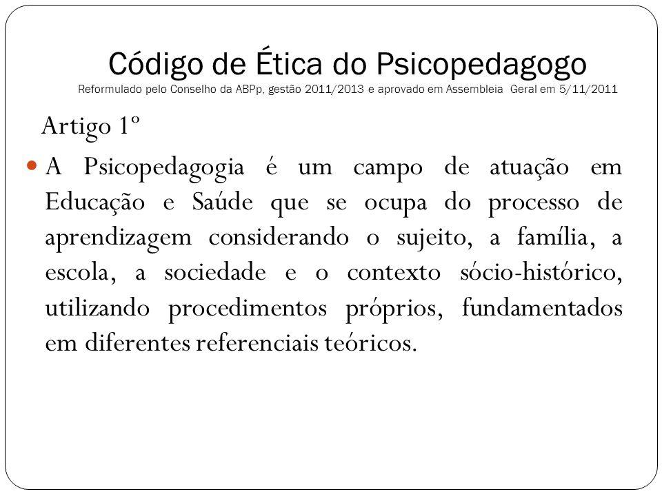 Código de Ética do Psicopedagogo Reformulado pelo Conselho da ABPp, gestão 2011/2013 e aprovado em Assembleia Geral em 5/11/2011 Artigo 1º A Psicopeda