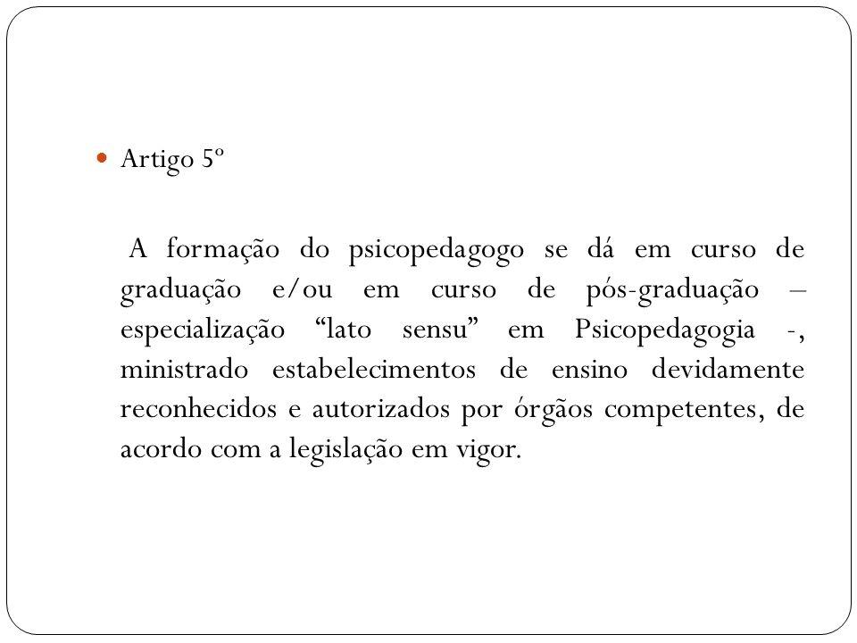 Artigo 5º A formação do psicopedagogo se dá em curso de graduação e/ou em curso de pós-graduação – especialização lato sensu em Psicopedagogia -, mini
