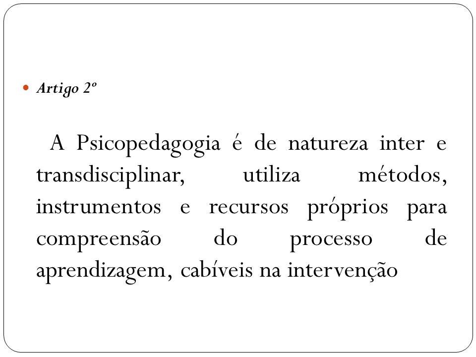 Artigo 2º A Psicopedagogia é de natureza inter e transdisciplinar, utiliza métodos, instrumentos e recursos próprios para compreensão do processo de a