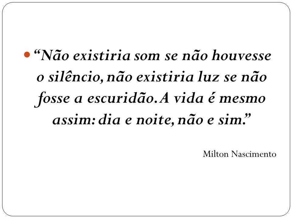 Não existiria som se não houvesse o silêncio, não existiria luz se não fosse a escuridão. A vida é mesmo assim: dia e noite, não e sim. Milton Nascime