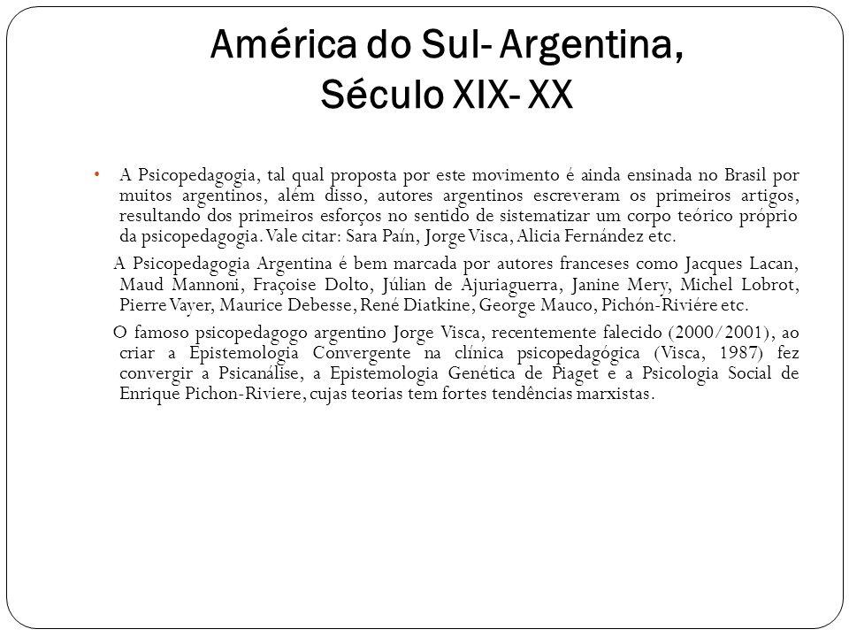 América do Sul- Argentina, Século XIX- XX A Psicopedagogia, tal qual proposta por este movimento é ainda ensinada no Brasil por muitos argentinos, alé