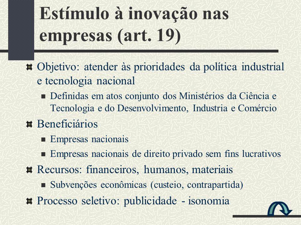 Estímulo à inovação nas empresas (art. 19) Objetivo: atender às prioridades da política industrial e tecnologia nacional Definidas em atos conjunto do