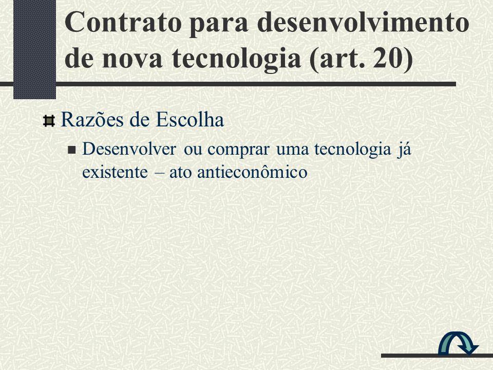 Razões de Escolha Desenvolver ou comprar uma tecnologia já existente – ato antieconômico Contrato para desenvolvimento de nova tecnologia (art. 20)