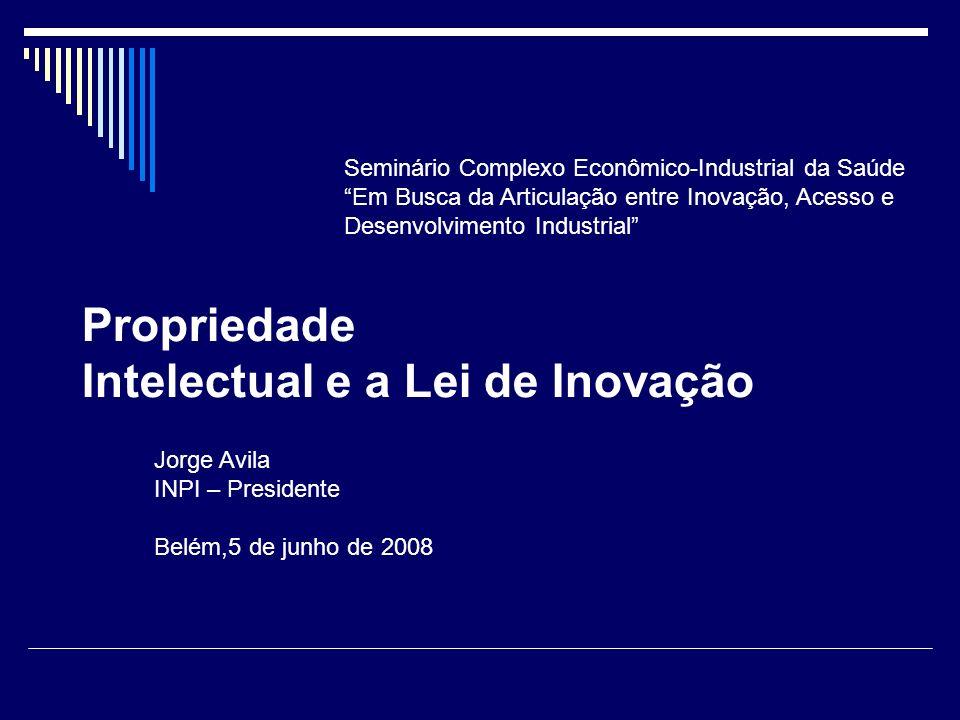 Propriedade Intelectual e a Lei de Inovação Jorge Avila INPI – Presidente Belém,5 de junho de 2008 Seminário Complexo Econômico-Industrial da Saúde Em