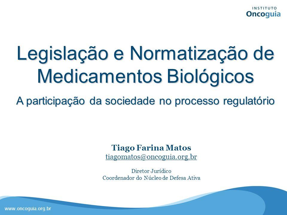 www.oncoguia.org.br Legislação e Normatização de Medicamentos Biológicos A participação da sociedade no processo regulatório Tiago Farina Matos tiagom