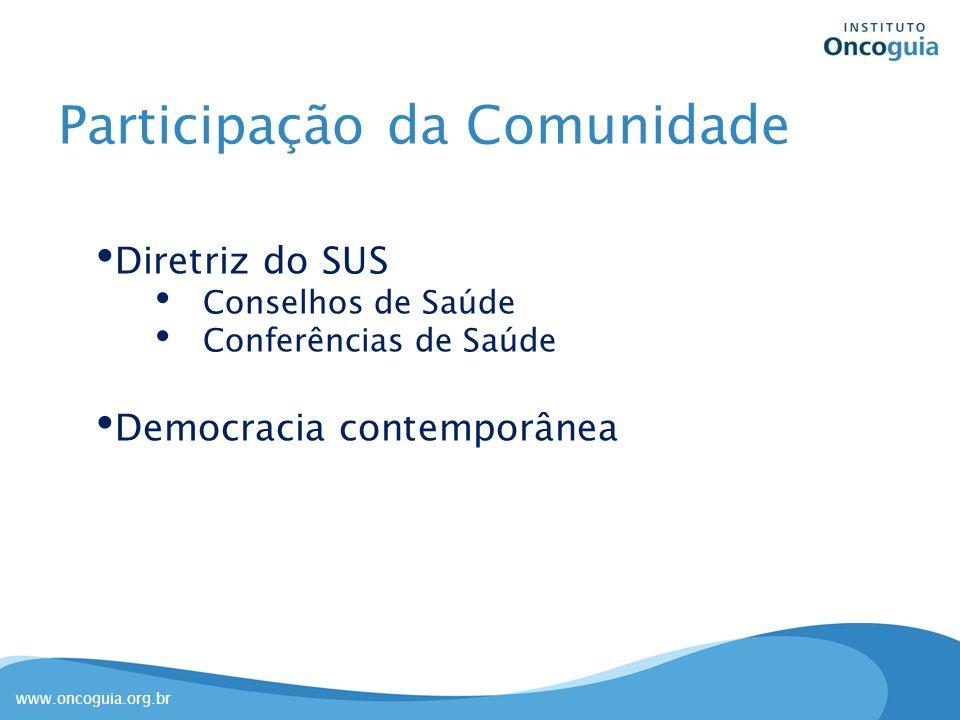 www.oncoguia.org.br Participação da Comunidade Diretriz do SUS Conselhos de Saúde Conferências de Saúde Democracia contemporânea