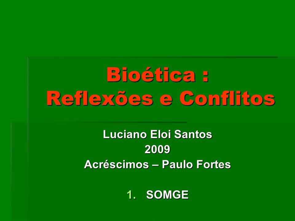Bioética : Reflexões e Conflitos Luciano Eloi Santos 2009 Acréscimos – Paulo Fortes 1.SOMGE
