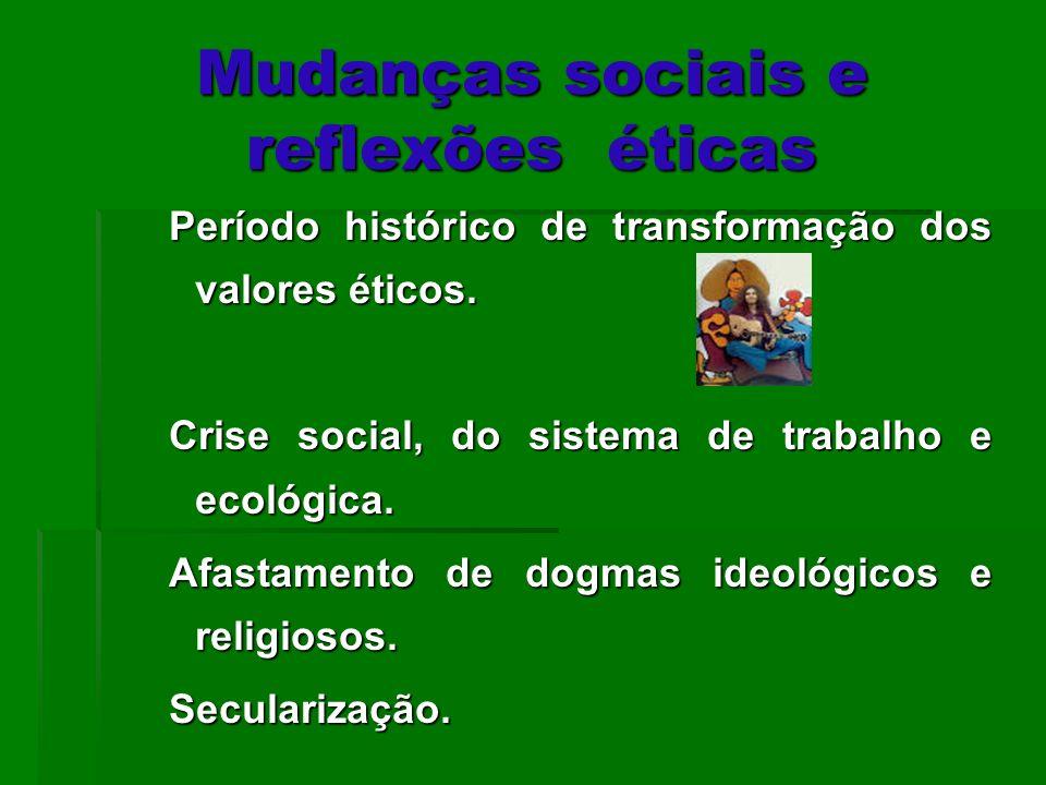 Mudanças sociais e reflexões éticas Período histórico de transformação dos valores éticos. Crise social, do sistema de trabalho e ecológica. Afastamen