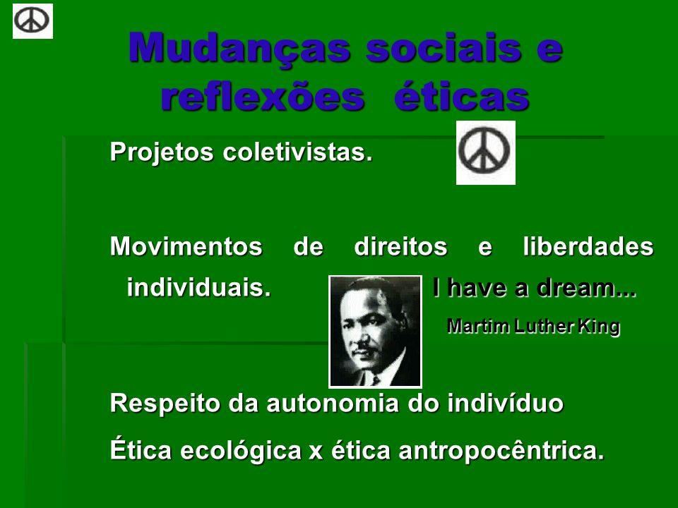 Mudanças sociais e reflexões éticas Projetos coletivistas. Movimentos de direitos e liberdades individuais. I have a dream... Martim Luther King Marti
