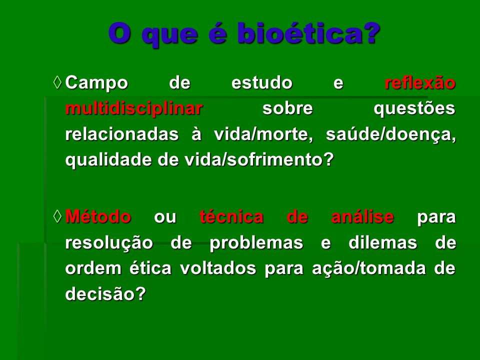 O que é bioética? Campo de estudo e reflexão multidisciplinar sobre questões relacionadas à vida/morte, saúde/doença, qualidade de vida/sofrimento? Ca
