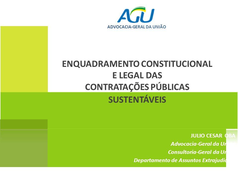 ENQUADRAMENTO CONSTITUCIONAL E LEGAL DAS CONTRATAÇÕES PÚBLICAS SUSTENTÁVEIS JULIO CESAR OBA Advocacia-Geral da União Consultoria-Geral da União Depart