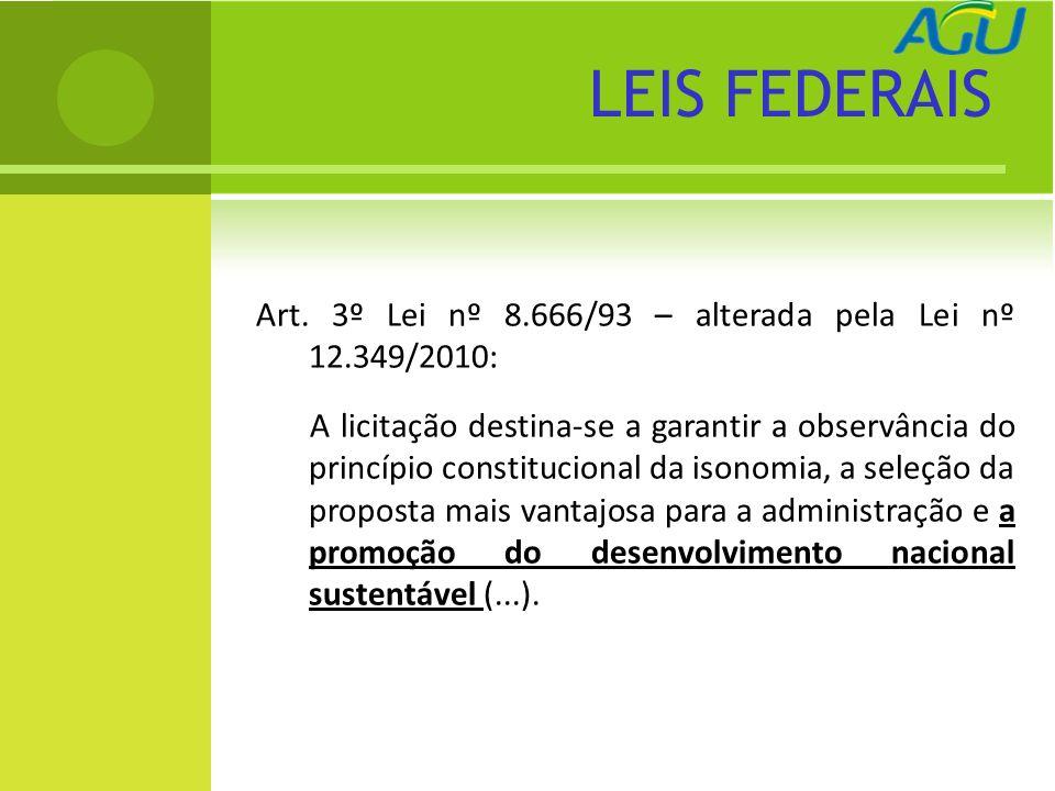 LEIS FEDERAIS Art. 3º Lei nº 8.666/93 – alterada pela Lei nº 12.349/2010: A licitação destina-se a garantir a observância do princípio constitucional