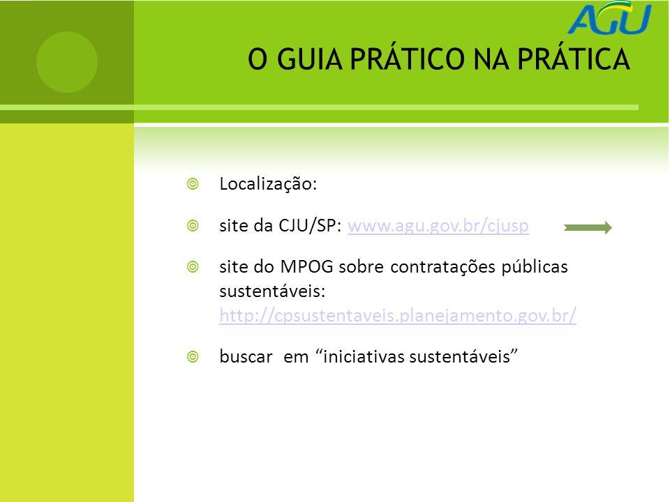 O GUIA PRÁTICO NA PRÁTICA Localização: site da CJU/SP: www.agu.gov.br/cjuspwww.agu.gov.br/cjusp site do MPOG sobre contratações públicas sustentáveis: http://cpsustentaveis.planejamento.gov.br/ http://cpsustentaveis.planejamento.gov.br/ buscar em iniciativas sustentáveis