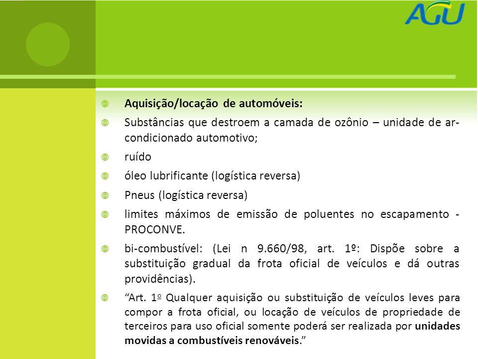 Aquisição/locação de automóveis: Substâncias que destroem a camada de ozônio – unidade de ar- condicionado automotivo; ruído óleo lubrificante (logística reversa) Pneus (logística reversa) limites máximos de emissão de poluentes no escapamento - PROCONVE.