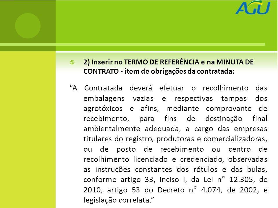 2) Inserir no TERMO DE REFERÊNCIA e na MINUTA DE CONTRATO - item de obrigações da contratada: A Contratada deverá efetuar o recolhimento das embalagens vazias e respectivas tampas dos agrotóxicos e afins, mediante comprovante de recebimento, para fins de destinação final ambientalmente adequada, a cargo das empresas titulares do registro, produtoras e comercializadoras, ou de posto de recebimento ou centro de recolhimento licenciado e credenciado, observadas as instruções constantes dos rótulos e das bulas, conforme artigo 33, inciso I, da Lei n° 12.305, de 2010, artigo 53 do Decreto n° 4.074, de 2002, e legislação correlata.