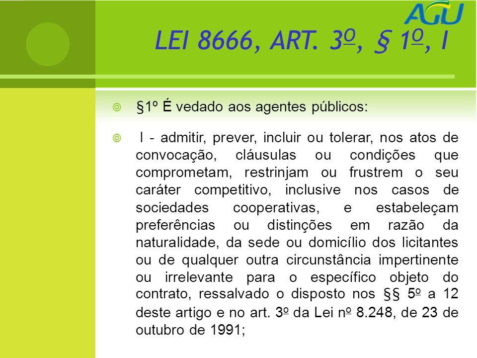 , LEI 8666, ART. 3 O, § 1 O, I §1º É vedado aos agentes públicos: I - admitir, prever, incluir ou tolerar, nos atos de convocação, cláusulas ou condiç