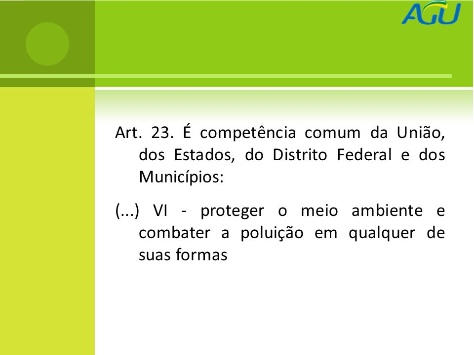 Art. 23. É competência comum da União, dos Estados, do Distrito Federal e dos Municípios: (...) VI - proteger o meio ambiente e combater a poluição em