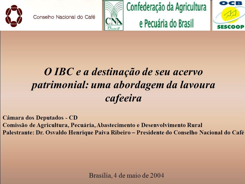 O IBC e a destinação de seu acervo patrimonial: uma abordagem da lavoura cafeeira Brasília, 4 de maio de 2004 Câmara dos Deputados - CD Comissão de Ag