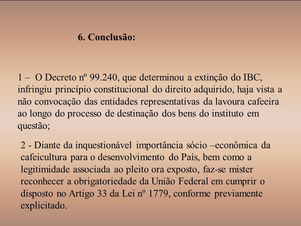 6. Conclusão: 1 – O Decreto nº 99.240, que determinou a extinção do IBC, infringiu princípio constitucional do direito adquirido, haja vista a não con