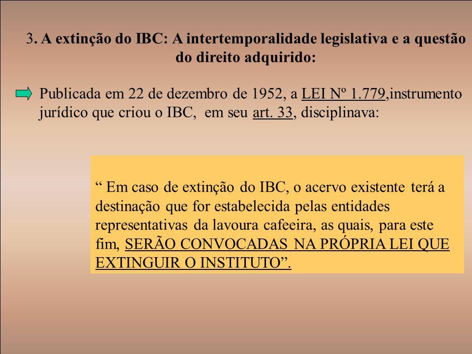 3. A extinção do IBC: A intertemporalidade legislativa e a questão do direito adquirido: Publicada em 22 de dezembro de 1952, a LEI Nº 1.779,instrumen
