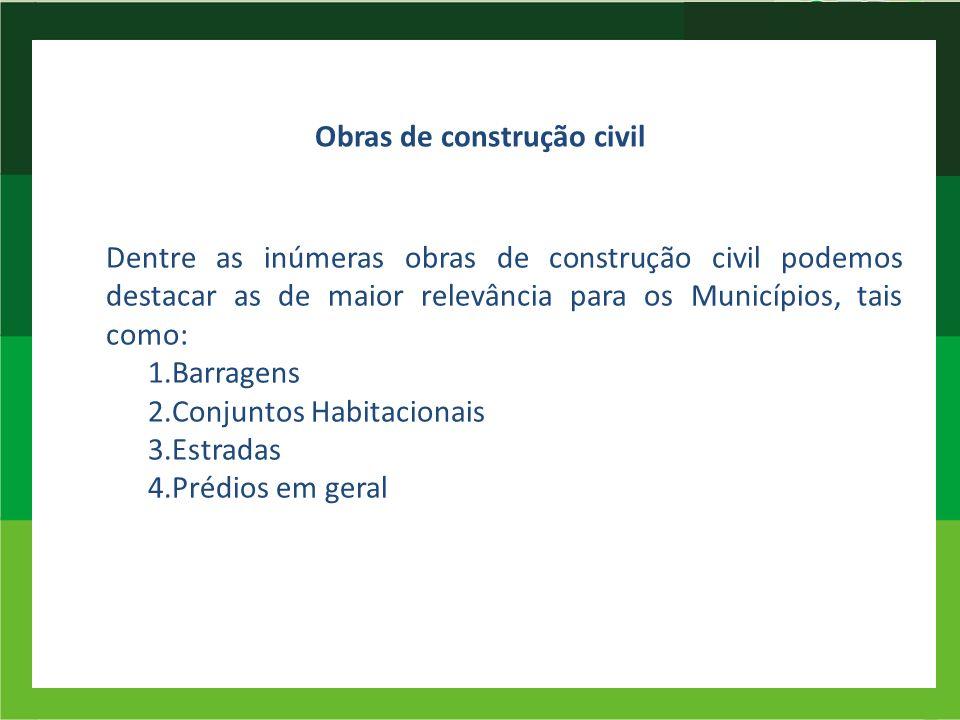 Obras de construção civil Dentre as inúmeras obras de construção civil podemos destacar as de maior relevância para os Municípios, tais como: 1.Barrag