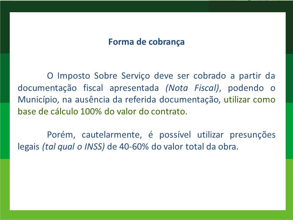 Forma de cobrança O Imposto Sobre Serviço deve ser cobrado a partir da documentação fiscal apresentada (Nota Fiscal), podendo o Município, na ausência