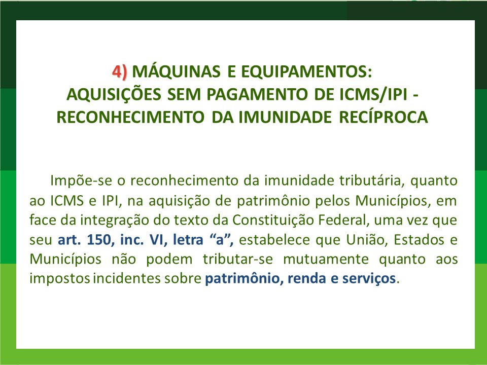 4) 4) MÁQUINAS E EQUIPAMENTOS: AQUISIÇÕES SEM PAGAMENTO DE ICMS/IPI - RECONHECIMENTO DA IMUNIDADE RECÍPROCA Impõe-se o reconhecimento da imunidade tri