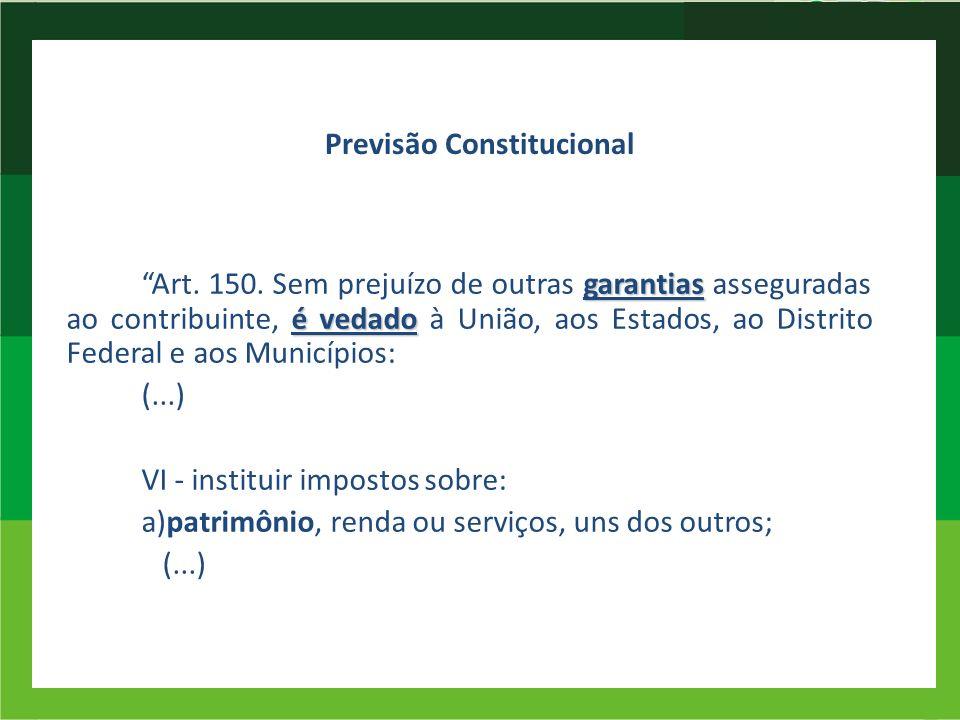 Previsão Constitucional garantias é vedado Art. 150. Sem prejuízo de outras garantias asseguradas ao contribuinte, é vedado à União, aos Estados, ao D