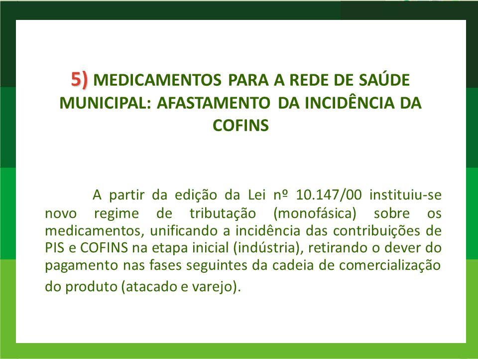 5) 5) MEDICAMENTOS PARA A REDE DE SAÚDE MUNICIPAL: AFASTAMENTO DA INCIDÊNCIA DA COFINS A partir da edição da Lei nº 10.147/00 instituiu-se novo regime
