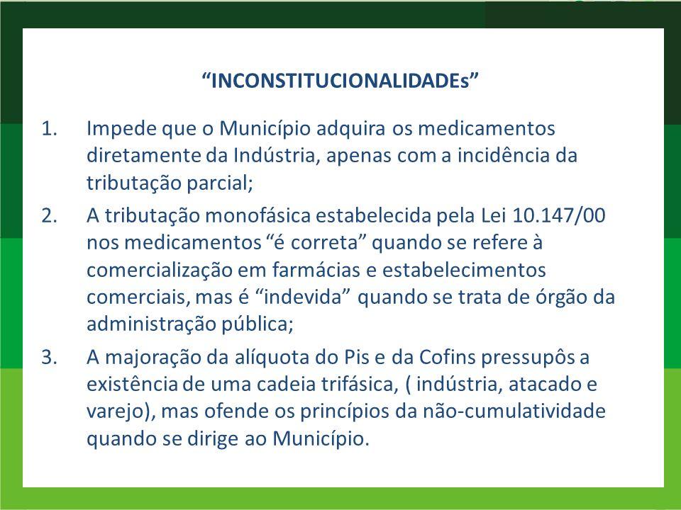 INCONSTITUCIONALIDADEs 1.Impede que o Município adquira os medicamentos diretamente da Indústria, apenas com a incidência da tributação parcial; 2.A t