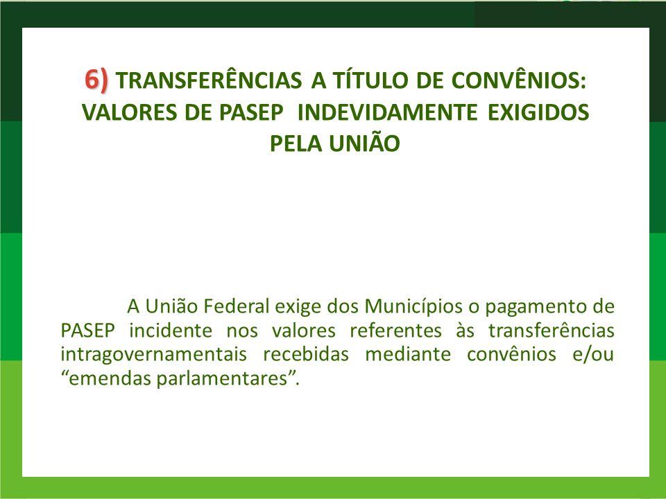 6) 6) TRANSFERÊNCIAS A TÍTULO DE CONVÊNIOS: VALORES DE PASEP INDEVIDAMENTE EXIGIDOS PELA UNIÃO A União Federal exige dos Municípios o pagamento de PAS
