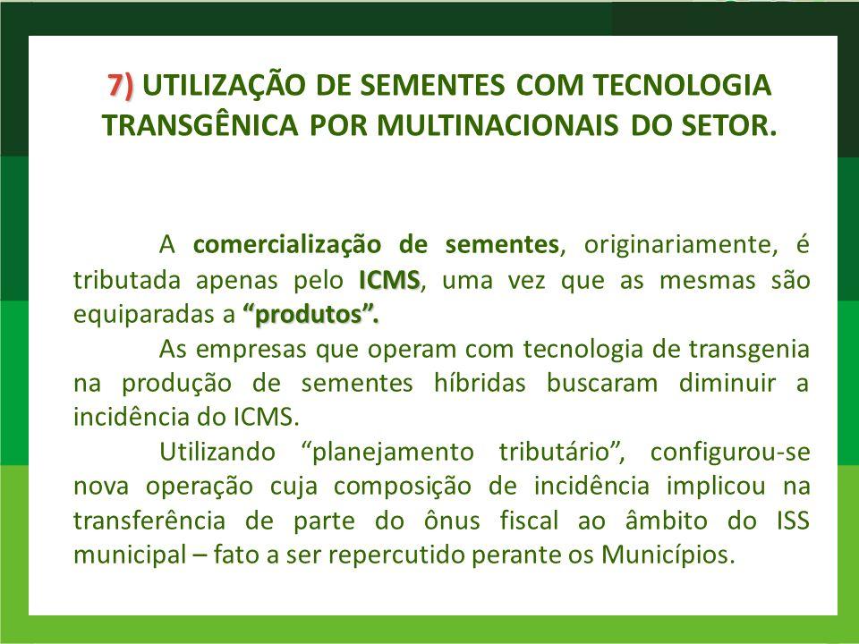 7) 7) UTILIZAÇÃO DE SEMENTES COM TECNOLOGIA TRANSGÊNICA POR MULTINACIONAIS DO SETOR. ICMS produtos. A comercialização de sementes, originariamente, é