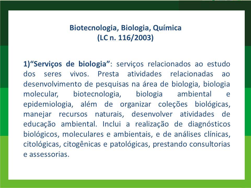Biotecnologia, Biologia, Química (LC n. 116/2003) 1)Serviços de biologia: serviços relacionados ao estudo dos seres vivos. Presta atividades relaciona