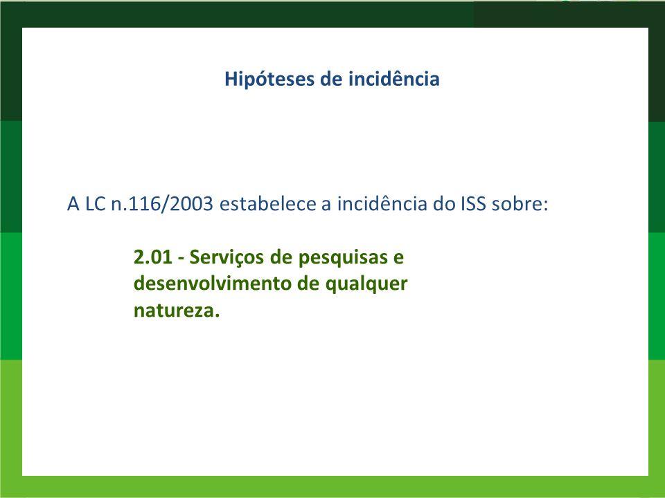 Hipóteses de incidência A LC n.116/2003 estabelece a incidência do ISS sobre: 2.01 - Serviços de pesquisas e desenvolvimento de qualquer natureza.