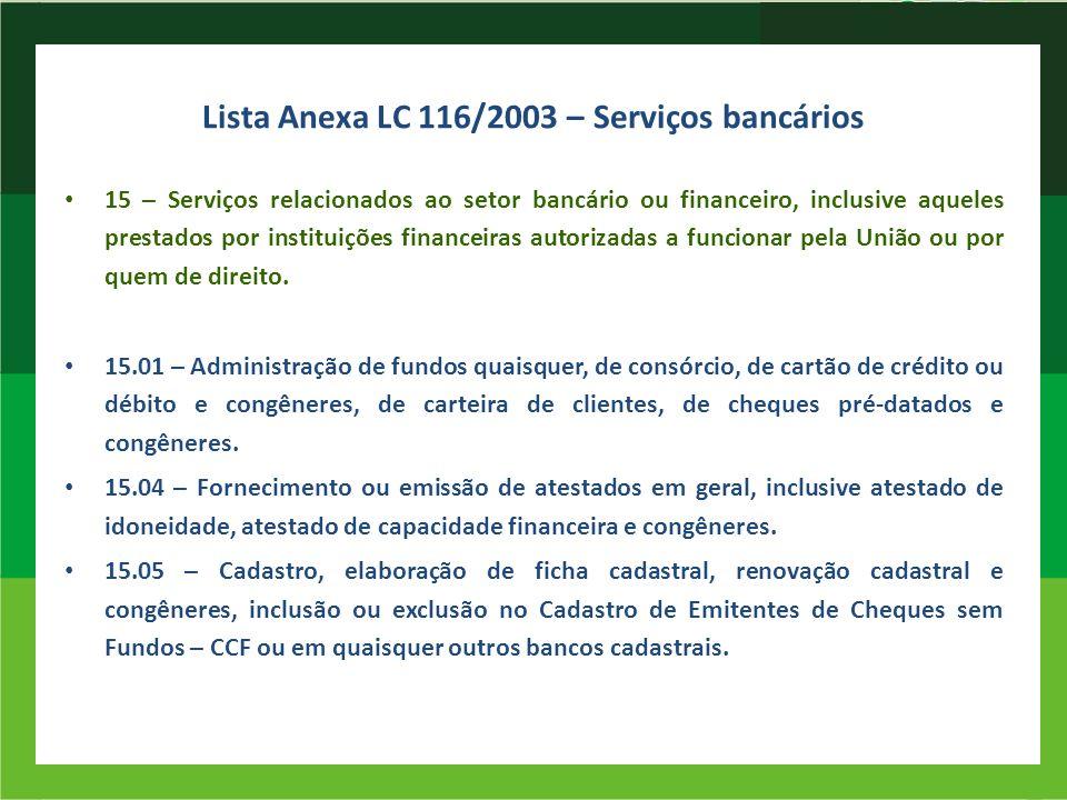 Lista Anexa LC 116/2003 – Serviços bancários 15 – Serviços relacionados ao setor bancário ou financeiro, inclusive aqueles prestados por instituições