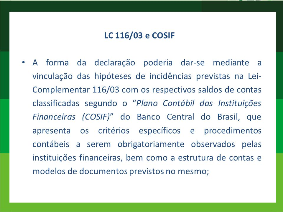 LC 116/03 e COSIF A forma da declaração poderia dar-se mediante a vinculação das hipóteses de incidências previstas na Lei- Complementar 116/03 com os