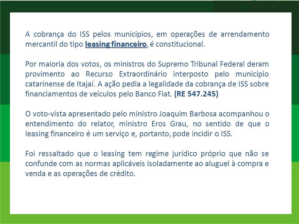 leasing financeiro A cobrança do ISS pelos municípios, em operações de arrendamento mercantil do tipo leasing financeiro, é constitucional. Por maiori