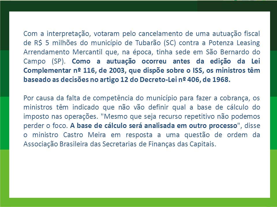 Com a interpretação, votaram pelo cancelamento de uma autuação fiscal de R$ 5 milhões do município de Tubarão (SC) contra a Potenza Leasing Arrendamen