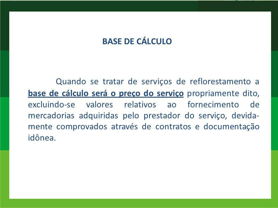 BASE DE CÁLCULO Quando se tratar de serviços de reflorestamento a base de cálculo será o preço do serviço propriamente dito, excluindo-se valores rela