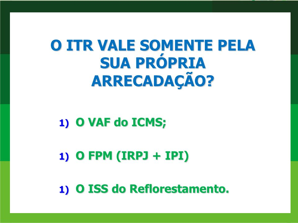 1) O VAF do ICMS; 1) O FPM (IRPJ + IPI) 1) O ISS do Reflorestamento. O ITR VALE SOMENTE PELA SUA PRÓPRIA ARRECADAÇÃO?
