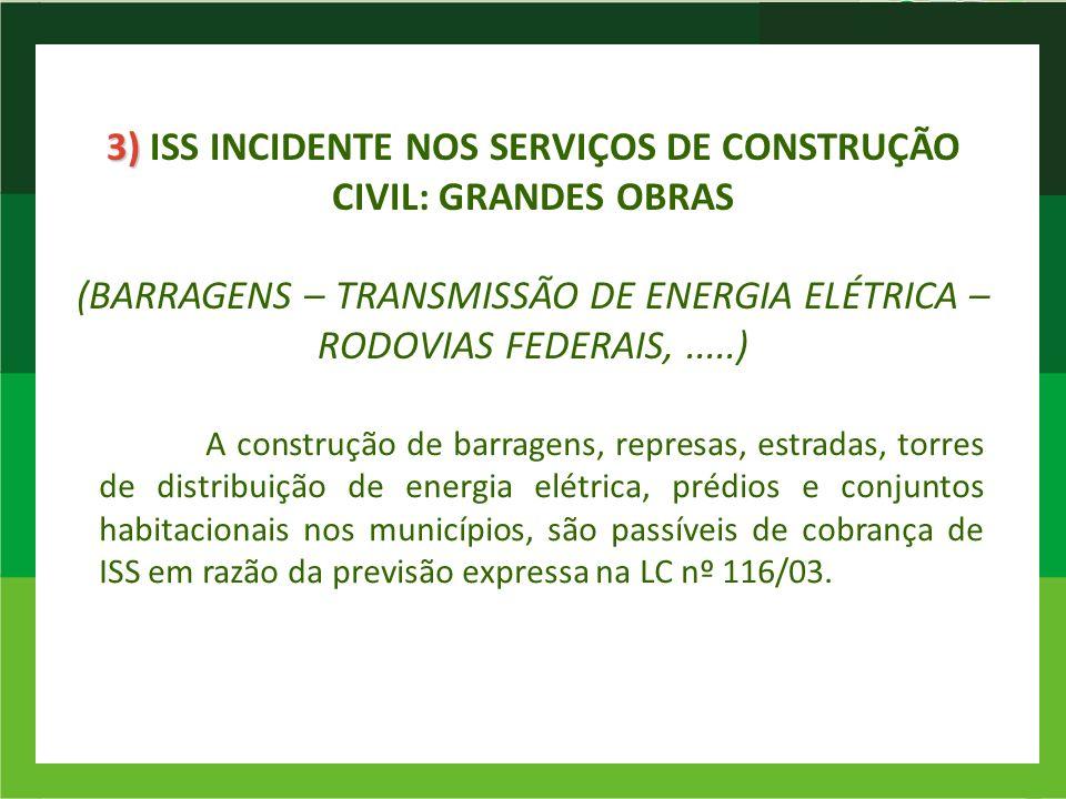 3) 3) ISS INCIDENTE NOS SERVIÇOS DE CONSTRUÇÃO CIVIL: GRANDES OBRAS (BARRAGENS – TRANSMISSÃO DE ENERGIA ELÉTRICA – RODOVIAS FEDERAIS,.....) A construç
