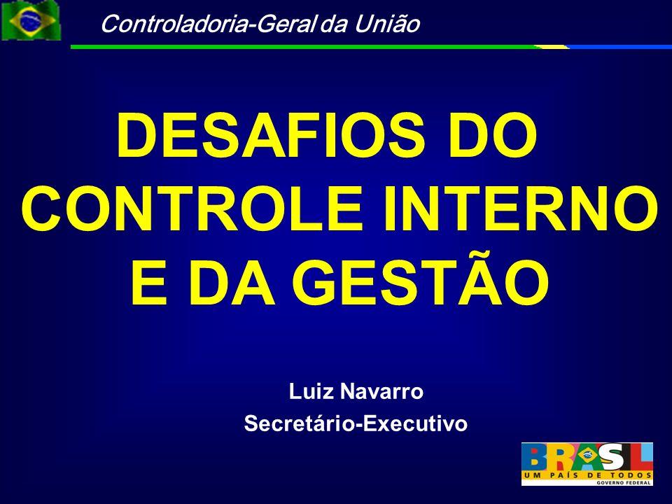 Controladoria-Geral da União Luiz Navarro Secretário-Executivo DESAFIOS DO CONTROLE INTERNO E DA GESTÃO