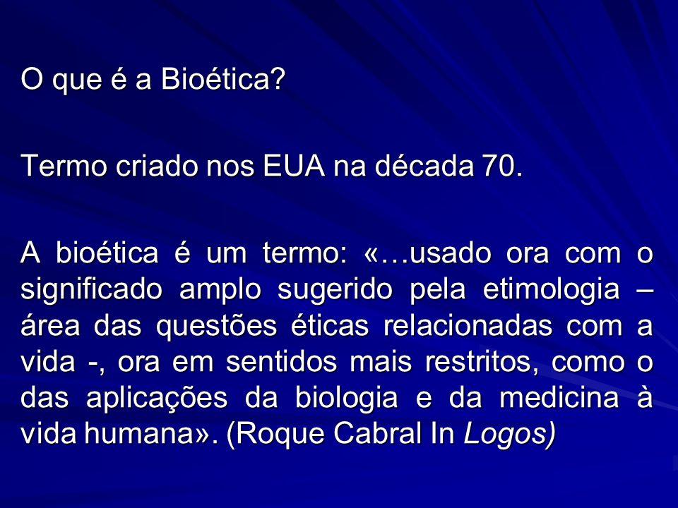 O que é a Bioética? Termo criado nos EUA na década 70. A bioética é um termo: «…usado ora com o significado amplo sugerido pela etimologia – área das