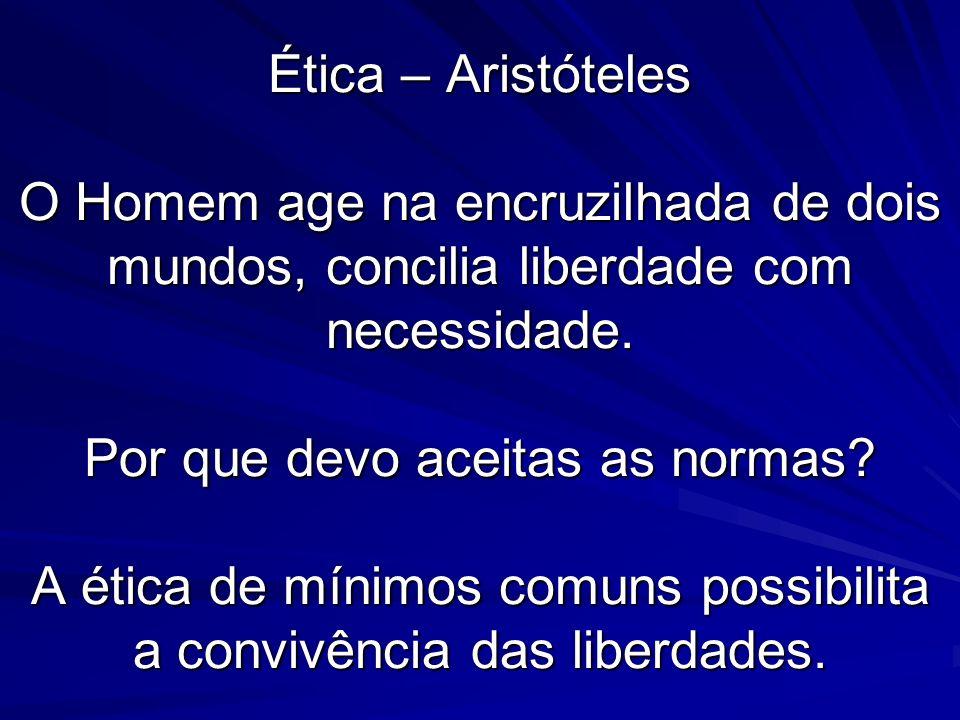 Ética – Aristóteles O Homem age na encruzilhada de dois mundos, concilia liberdade com necessidade. Por que devo aceitas as normas? A ética de mínimos