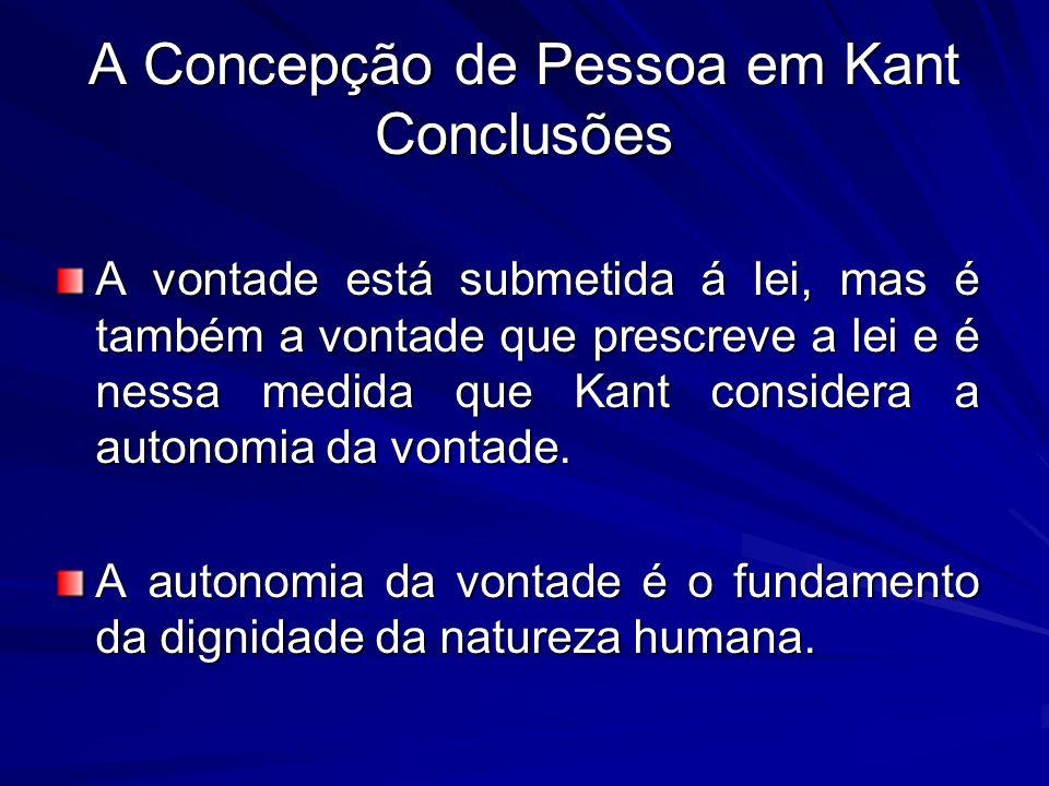 A Concepção de Pessoa em Kant Conclusões A vontade está submetida á lei, mas é também a vontade que prescreve a lei e é nessa medida que Kant considera a autonomia da vontade.