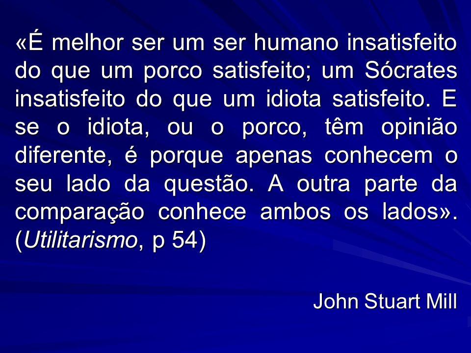 «É melhor ser um ser humano insatisfeito do que um porco satisfeito; um Sócrates insatisfeito do que um idiota satisfeito. E se o idiota, ou o porco,